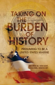 Taking On The Burden Of History - Presuming to be a United States Marine ebook by George M. Van Sant