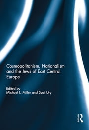Cosmopolitanism, Nationalism and the Jews of East Central Europe ebook by Michael L. Miller,Scott Ury