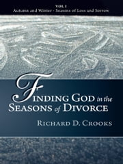 Finding God in the Seasons of Divorce - Vol I - Autumn and Winter - Seasons of Loss and Sorrow ebook by Richard D.  Crooks