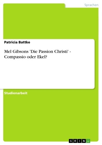Mel Gibsons 'Die Passion Christi' - Compassio oder Ekel? - Compassio oder Ekel? ebook by Patricia Battke