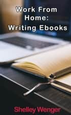 Work From Home: Writing Ebooks ebook by Shelley Wenger