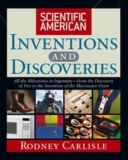 Scientific American Inventions and Discoveries - All the Milestones in Ingenuity--From the Discovery of Fire to the Invention of the Microwave Oven ebook by