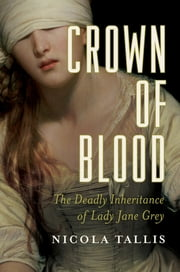 Crown of Blood: The Deadly Inheritance of Lady Jane Grey ebook by Nicola Tallis