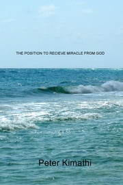 The Position to Receive Miracle from God ebook by Peter Kimathi