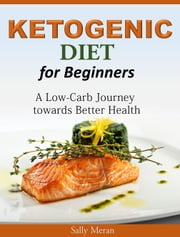 Ketogenic Diet For Beginners - A Low-Carb Journey towards Better Health ebook by Sally Meran