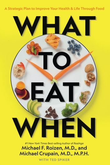What to Eat When - A Strategic Plan to Improve Your Health and Life Through Food ebook by Michael Roizen,Michael Crupain,Ted Spiker