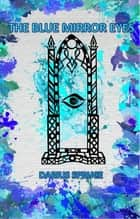 The Blue Mirror Eyes ebook by Darius Spruce