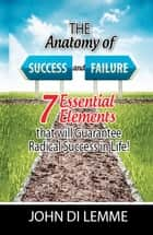 The Anatomy of Success & Failure: *7* Essential Elements that will Guarantee Radical Success in Life ebook by John Di Lemme