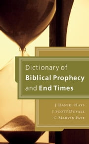 Dictionary of Biblical Prophecy and End Times ebook by J. Daniel Hays,J. Scott Duvall,C. Marvin Pate