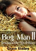 Bog Man II: Insatiable Siobhan ebook by Chara Gladey