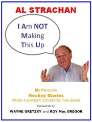 I Am Not Making This Up: My Favourite Hockey Stories From a Career Covering the Game ebook by Al Strachan