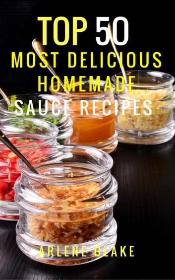 Top 50 Most Delicious Homemade Sauce Recipes: (Sauce Cookbook, Modern Sauces, Barbecue Sauces, Recipes for Every Cook, Marinades, Rubs, Mopping Sauces) - Healthy Food ebook by Arlene Blake