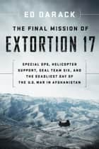 The Final Mission of Extortion 17 - Special Ops, Helicopter Support, SEAL Team Six, and the Deadliest Day of the U.S. War in Afghanistan eBook by Ed Darack