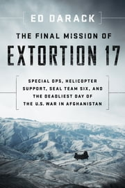 The Final Mission of Extortion 17 - Special Ops, Helicopter Support, SEAL Team Six, and the Deadliest Day of the U.S. War in Afghanistan ebook by Kobo.Web.Store.Products.Fields.ContributorFieldViewModel
