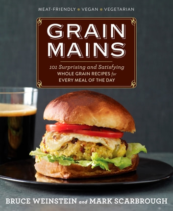 Grain Mains - 101 Surprising and Satisfying Whole Grain Recipes for Every Meal of the Day : A Cookbook ebook by Bruce Weinstein,Mark Scarbrough