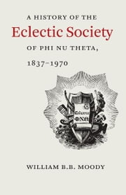 A History of The Eclectic Society of Phi Nu Theta, 1837–1970 ebook by William B.B. Moody
