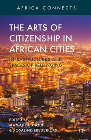 The Arts of Citizenship in African Cities - Infrastructures and Spaces of Belonging ebook by Mamadou Diouf,Rosalind Fredericks