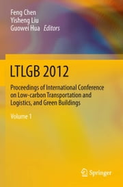 LTLGB 2012 - Proceedings of International Conference on Low-carbon Transportation and Logistics, and Green Buildings ebook by Feng Chen,Yisheng Liu,Guowei Hua