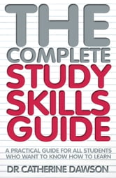 The Complete Study Skills Guide - A practical guide for all students who want to know how to learn ebook by Catherine Dawson
