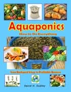 Aquaponics: How to Do Everything from Backyard Setup to Profitable Business ebook by David H. Dudley