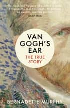 Van Gogh's Ear - The True Story ebook by Bernadette Murphy