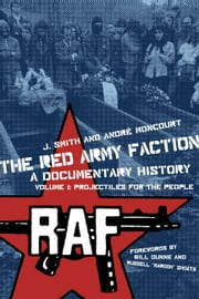 The Red Army Faction Volume 1: Projectiles For The People - A Documentary History ebook by J. Smith,Andre Moncourt