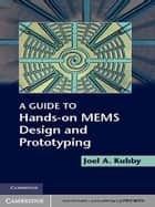 A Guide to Hands-on MEMS Design and Prototyping ebook by Joel A. Kubby