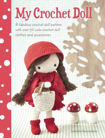 My Crochet Doll - A Fabulous Crochet Doll Pattern with Over 50 Cute Crochet Doll's Clothes & Accessories eBook by Isabelle Kessdjian