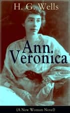 Ann Veronica (A New Woman Novel) - A Feminist Novel from the Father of Science Fiction, also known for The Time Machine, The Island of Doctor Moreau, The Invisible Man, The War of the Worlds, The Outline of History… ebook by H. G. Wells