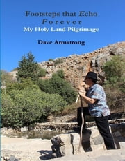Footsteps That Echo Forever: My Holy Land Pilgrimage ebook by Dave Armstrong