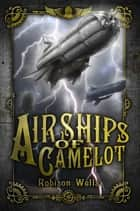 Airships of Camelot - The Rise of Arthur ebook by Robison Wells