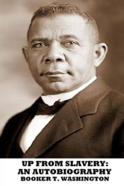 Up from Slavery: An Autobiography ebook by Booker T. Washington