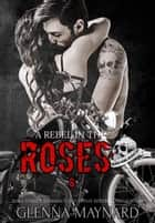 A Rebel in the Roses - Black Rebel Riders' MC, #8 ebook by Glenna Maynard