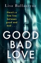 Good Bad Love - From the Richard & Judy Book Club bestselling author of The Guilty One ebook by Lisa Ballantyne