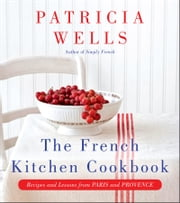 The French Kitchen Cookbook - Recipes and Lessons from Paris and Provence ebook by Patricia Wells