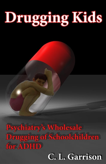 Drugging Kids - Psychiatry's Wholesale Drugging of Schoolchildren for ADHD ebook by C. L. Garrison