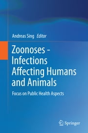 Zoonoses - Infections Affecting Humans and Animals - Focus on Public Health Aspects ebook by Andreas Sing