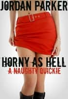 Horny As Hell: A Naughty Quickie ebook by Jordan Parker
