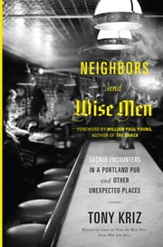 Neighbors and Wise Men - Sacred Encounters in a Portland Pub and Other Unexpected Places ebook by Tony Kriz