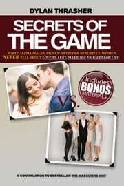 Secrete of the Game - What Alpha Males, Pickup Artists and Beautiful Women Never Tell About Love vs. Lust, Marriage vs. Bachelor Life ebook by Dylan Thrasher