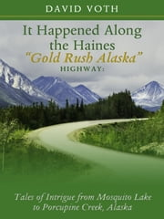 "It Happened Along the Haines ""Gold Rush Alaska"" Highway: Tales of Intrigue from Mosquito Lake to Porcupine Creek, Alaska ebook by David Voth"