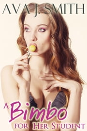 A Bimbo for Her Student (Bimbo Transformation Erotica) ebook by Ava J. Smith