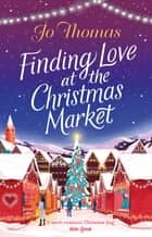 Finding Love at the Christmas Market - Curl up with 2020's most magical Christmas story ebook by Jo Thomas