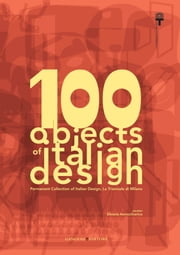 100 objects of italian design La Triennale di Milano - Permanent Collection of Italian Design, The Milan Triennale ebook by Aa.Vv.,Silvana Annicchiarico