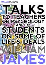 Talks To Teachers On Psychology - And To Students On Some Of Life's Ideals ebook by William James
