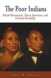 The Poor Indians: British Missionaries, Native Americans, and Colonial Sensibility ebook by Stevens, Laura M.