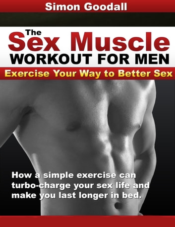 The Sex Muscle Workout for Men - Find Out How a Simple, Easy-to-Learn, Step-by-Step Workout Will Give You Your Biggest, Best, Most Mind-Blowing, Toe Curling, Foundation-Shaking, Roof-Lifting Orgasms Ever ebook by Simon Goodall