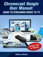 Chromecast Dongle User Manual: Guide to Stream to Your TV ebook by Shelby Johnson