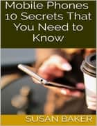 Mobile Phones: 10 Secrets That You Need to Know ebook by Susan Baker