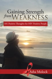 Gaining Strength from Weakness - 101 Positive Thoughts for HIV Positive People ebook by Asha Molock